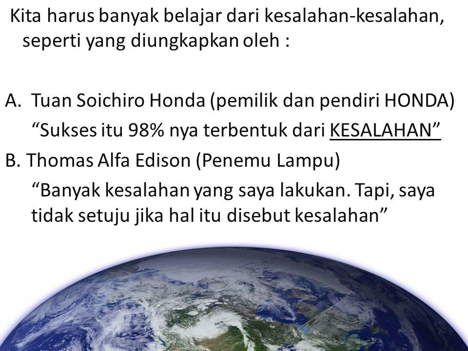 """Kita harus banyak belajar dari kesalahan-kesalahan, seperti yang diungkapkan oleh : A.Tuan Soichiro Honda (pemilik dan pendiri HONDA) """"Sukses itu 98%"""