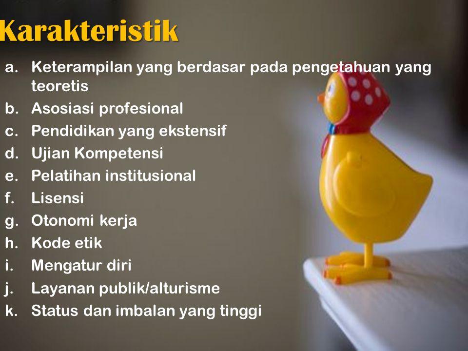 Karakteristik a.Keterampilan yang berdasar pada pengetahuan yang teoretis b.Asosiasi profesional c.Pendidikan yang ekstensif d.Ujian Kompetensi e.Pela