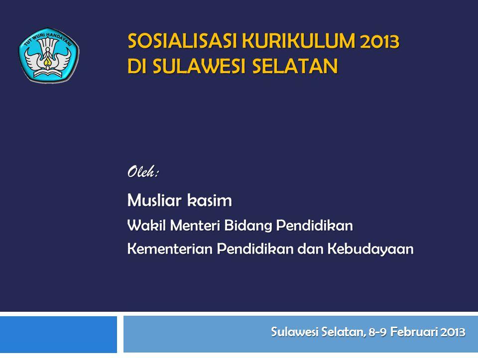SOSIALISASI KURIKULUM 2013 DI SULAWESI SELATAN Oleh: Musliar kasim Wakil Menteri Bidang Pendidikan Kementerian Pendidikan dan Kebudayaan Sulawesi Selatan, 8-9 Februari 2013