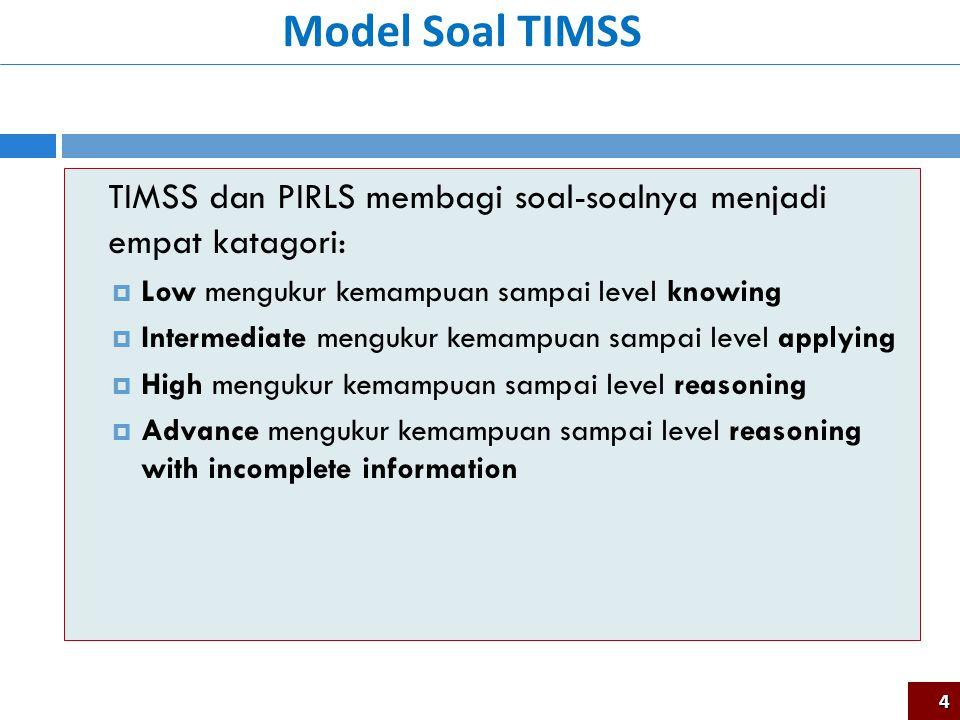 TIMSS dan PIRLS membagi soal-soalnya menjadi empat katagori:  Low mengukur kemampuan sampai level knowing  Intermediate mengukur kemampuan sampai level applying  High mengukur kemampuan sampai level reasoning  Advance mengukur kemampuan sampai level reasoning with incomplete information Model Soal TIMSS 4