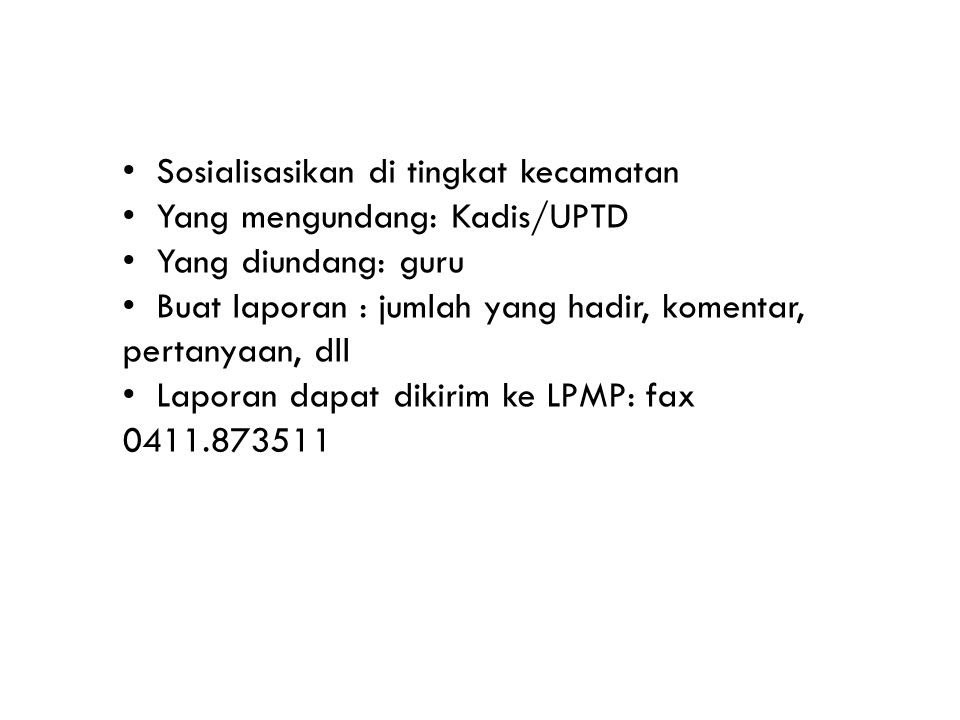 Sosialisasikan di tingkat kecamatan Yang mengundang: Kadis/UPTD Yang diundang: guru Buat laporan : jumlah yang hadir, komentar, pertanyaan, dll Laporan dapat dikirim ke LPMP: fax 0411.873511