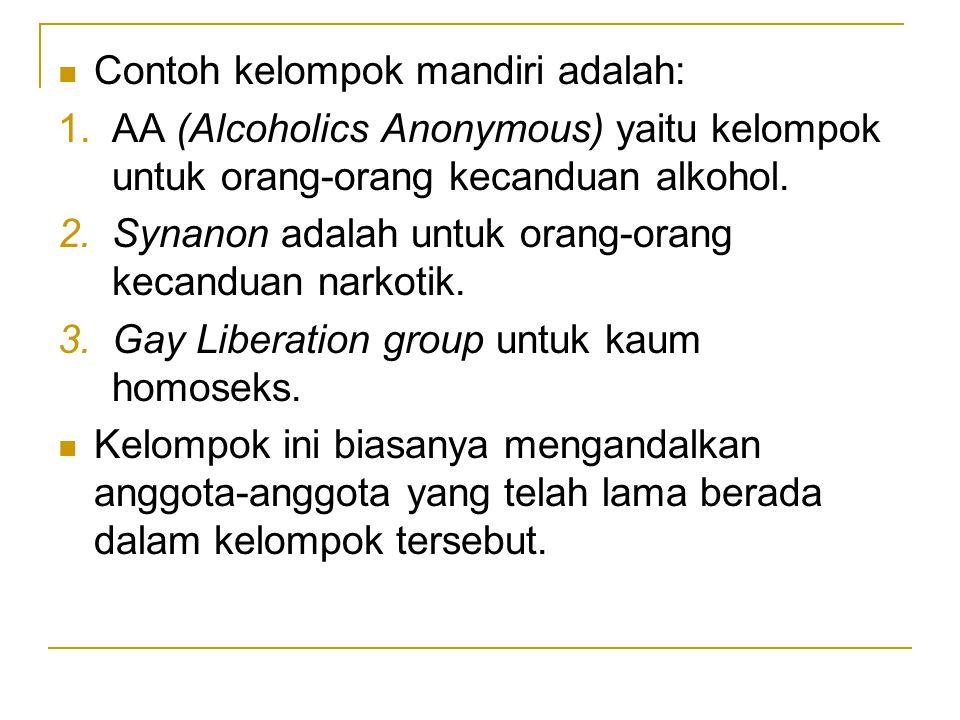 Contoh kelompok mandiri adalah: 1.AA (Alcoholics Anonymous) yaitu kelompok untuk orang-orang kecanduan alkohol. 2.Synanon adalah untuk orang-orang kec