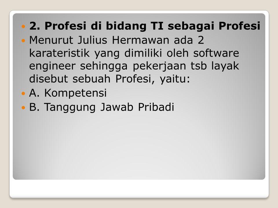 2. Profesi di bidang TI sebagai Profesi Menurut Julius Hermawan ada 2 karateristik yang dimiliki oleh software engineer sehingga pekerjaan tsb layak d