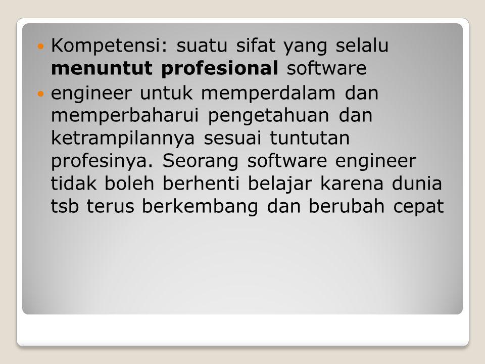 Kompetensi: suatu sifat yang selalu menuntut profesional software engineer untuk memperdalam dan memperbaharui pengetahuan dan ketrampilannya sesuai tuntutan profesinya.
