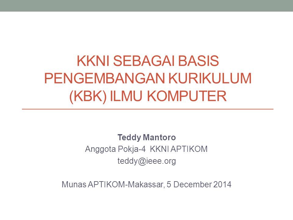 KKNI SEBAGAI BASIS PENGEMBANGAN KURIKULUM (KBK) ILMU KOMPUTER Teddy Mantoro Anggota Pokja-4 KKNI APTIKOM teddy@ieee.org Munas APTIKOM-Makassar, 5 December 2014