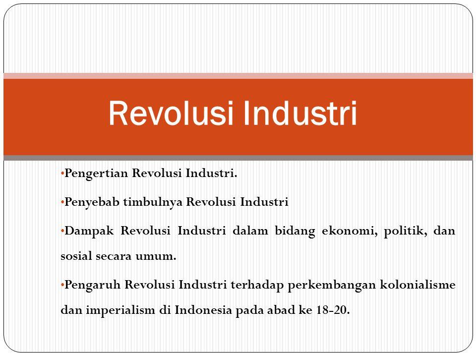 Pengertian Revolusi Industri. Penyebab timbulnya Revolusi Industri Dampak Revolusi Industri dalam bidang ekonomi, politik, dan sosial secara umum. Pen
