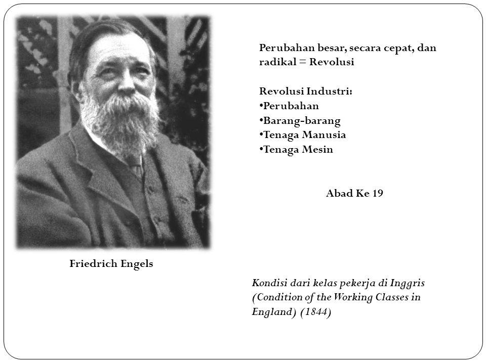 Friedrich Engels Perubahan besar, secara cepat, dan radikal = Revolusi Revolusi Industri: Perubahan Barang-barang Tenaga Manusia Tenaga Mesin Abad Ke