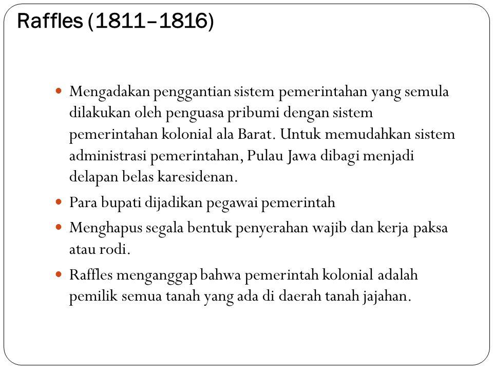 Raffles (1811–1816) Mengadakan penggantian sistem pemerintahan yang semula dilakukan oleh penguasa pribumi dengan sistem pemerintahan kolonial ala Bar
