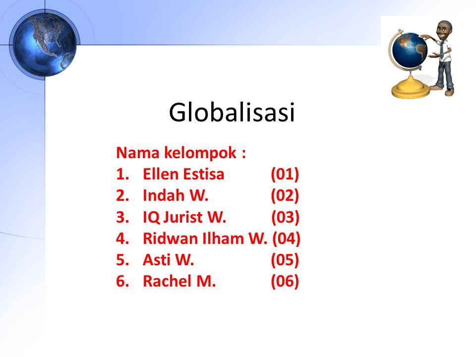 Globalisasi Nama kelompok : 1.Ellen Estisa (01) 2.Indah W. (02) 3.IQ Jurist W. (03) 4.Ridwan Ilham W. (04) 5.Asti W. (05) 6.Rachel M. (06)