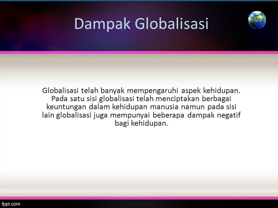 Dampak Globalisasi Globalisasi telah banyak mempengaruhi aspek kehidupan. Pada satu sisi globalisasi telah menciptakan berbagai keuntungan dalam kehid