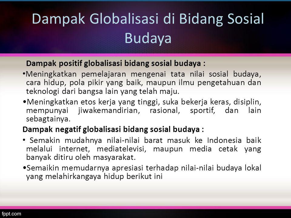 Dampak Globalisasi di Bidang Sosial Budaya Dampak positif globalisasi bidang sosial budaya : Meningkatkan pemelajaran mengenai tata nilai sosial buday