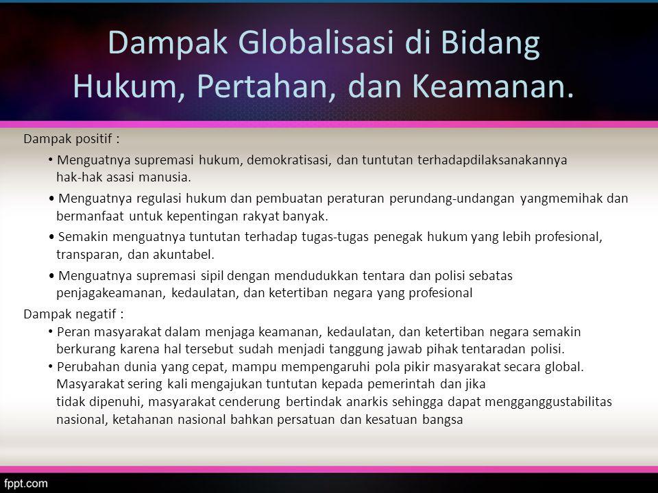 Dampak Globalisasi di Bidang Hukum, Pertahan, dan Keamanan. Dampak positif : Menguatnya supremasi hukum, demokratisasi, dan tuntutan terhadapdilaksana