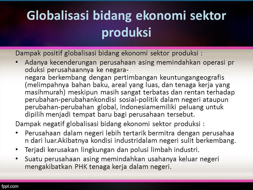 Globalisasi bidang ekonomi sektor produksi Dampak positif globalisasi bidang ekonomi sektor produksi : Adanya kecenderungan perusahaan asing memindahk