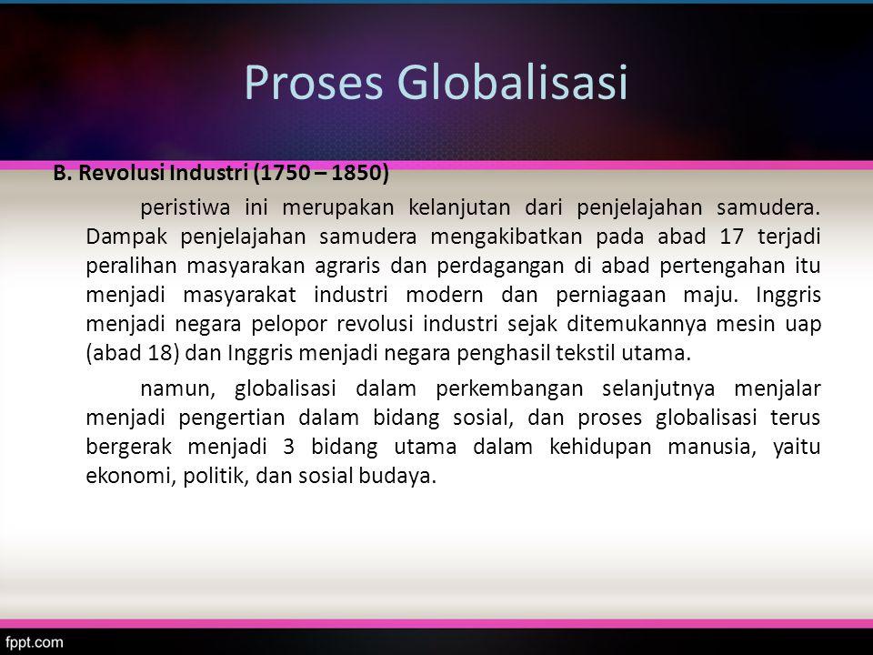 Proses Globalisasi B. Revolusi Industri (1750 – 1850) peristiwa ini merupakan kelanjutan dari penjelajahan samudera. Dampak penjelajahan samudera meng