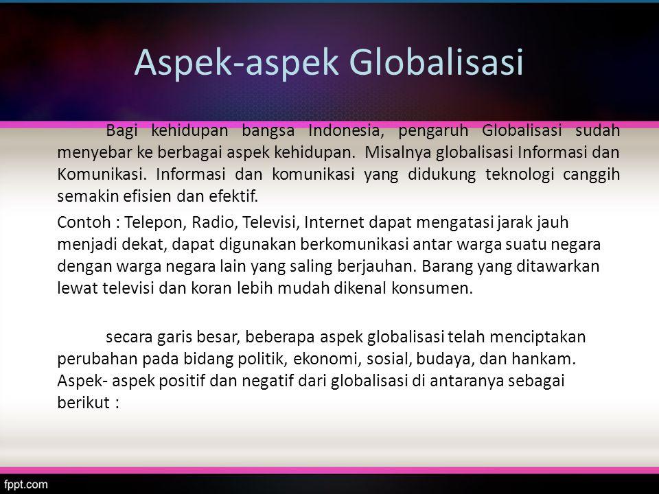 Secara garis besar : Dampak positif Globalisasi : 1.Mudah memperoleh informasi dan ilmu pengetahuan 2.Mudah melakukan komunikasi 3.Cepat dalam bepergian ( mobili-tas tinggi ) 4.Menumbuhkan sikap kosmopo-litan dan toleran 5.Memacu untuk meningkatkan kualitas diri.