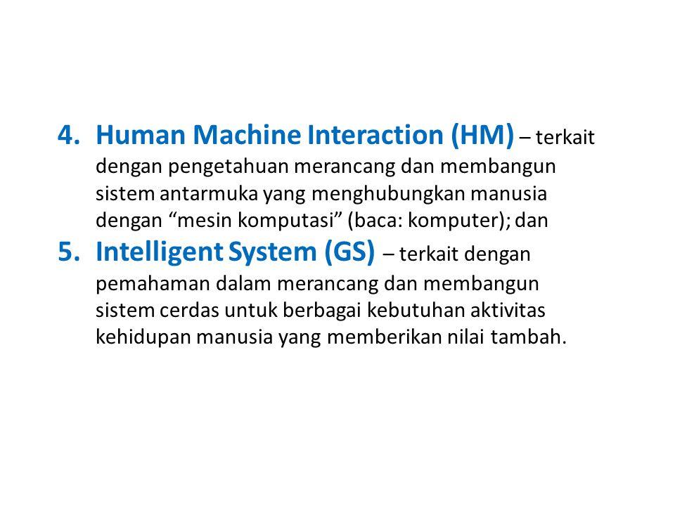 4.Human Machine Interaction (HM) – terkait dengan pengetahuan merancang dan membangun sistem antarmuka yang menghubungkan manusia dengan mesin komputasi (baca: komputer); dan 5.Intelligent System (GS) – terkait dengan pemahaman dalam merancang dan membangun sistem cerdas untuk berbagai kebutuhan aktivitas kehidupan manusia yang memberikan nilai tambah.