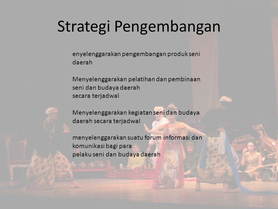 Strategi Pengembangan enyelenggarakan pengembangan produk seni daerah Menyelenggarakan pelatihan dan pembinaan seni dan budaya daerah secara terjadwal