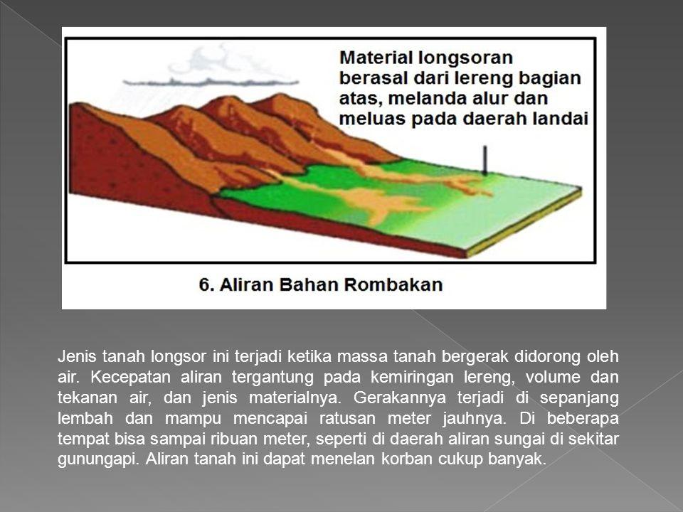 Jenis tanah longsor ini terjadi ketika massa tanah bergerak didorong oleh air. Kecepatan aliran tergantung pada kemiringan lereng, volume dan tekanan