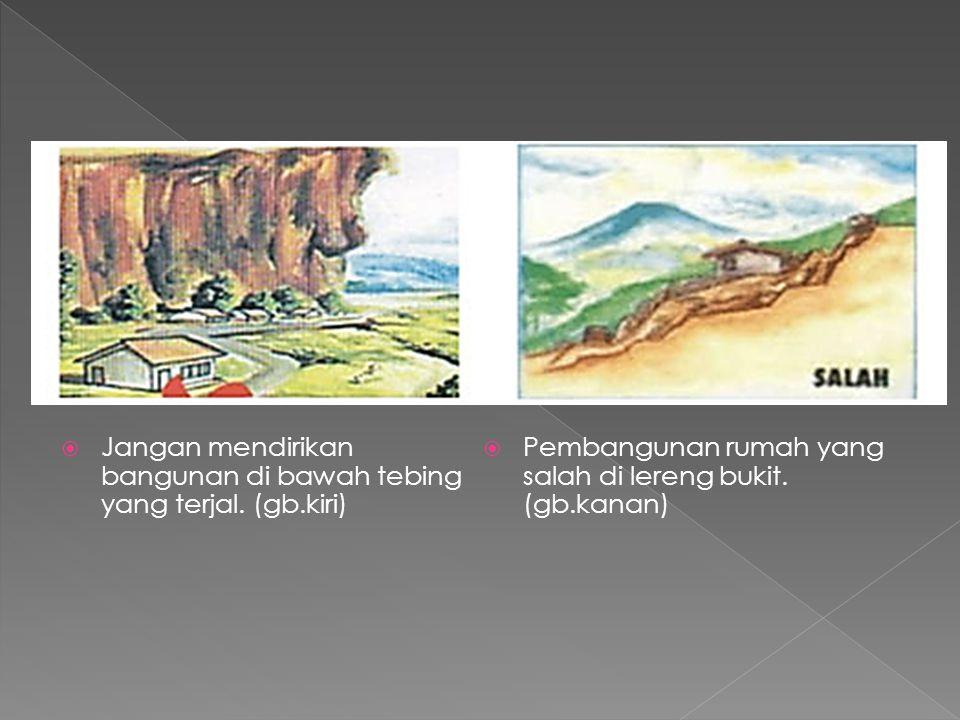  Jangan mendirikan bangunan di bawah tebing yang terjal. (gb.kiri)  Pembangunan rumah yang salah di lereng bukit. (gb.kanan)