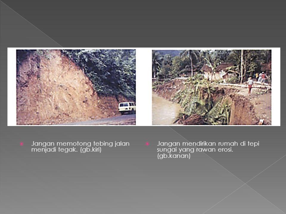  Jangan memotong tebing jalan menjadi tegak. (gb.kiri)  Jangan mendirikan rumah di tepi sungai yang rawan erosi. (gb.kanan)