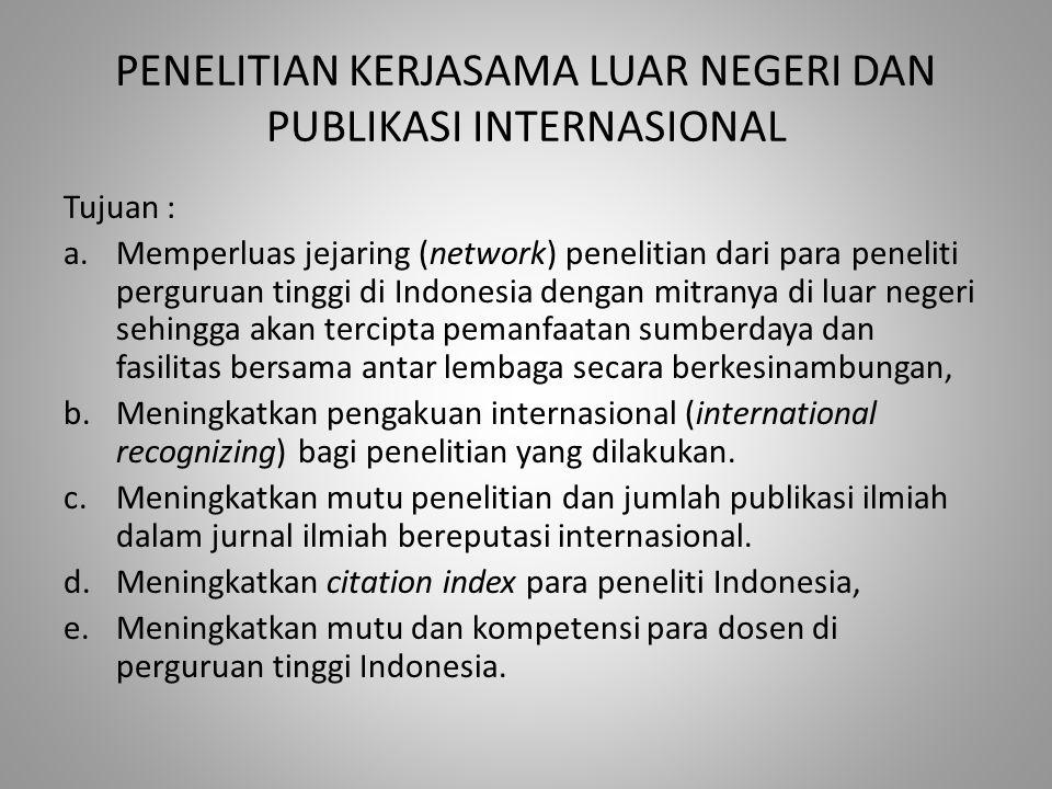 PENELITIAN KERJASAMA LUAR NEGERI DAN PUBLIKASI INTERNASIONAL Tujuan : a.Memperluas jejaring (network) penelitian dari para peneliti perguruan tinggi di Indonesia dengan mitranya di luar negeri sehingga akan tercipta pemanfaatan sumberdaya dan fasilitas bersama antar lembaga secara berkesinambungan, b.Meningkatkan pengakuan internasional (international recognizing) bagi penelitian yang dilakukan.