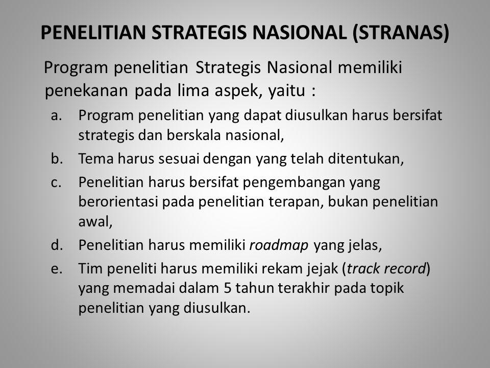 PENELITIAN STRATEGIS NASIONAL (STRANAS) Program penelitian Strategis Nasional memiliki penekanan pada lima aspek, yaitu : a.Program penelitian yang dapat diusulkan harus bersifat strategis dan berskala nasional, b.Tema harus sesuai dengan yang telah ditentukan, c.Penelitian harus bersifat pengembangan yang berorientasi pada penelitian terapan, bukan penelitian awal, d.Penelitian harus memiliki roadmap yang jelas, e.Tim peneliti harus memiliki rekam jejak (track record) yang memadai dalam 5 tahun terakhir pada topik penelitian yang diusulkan.