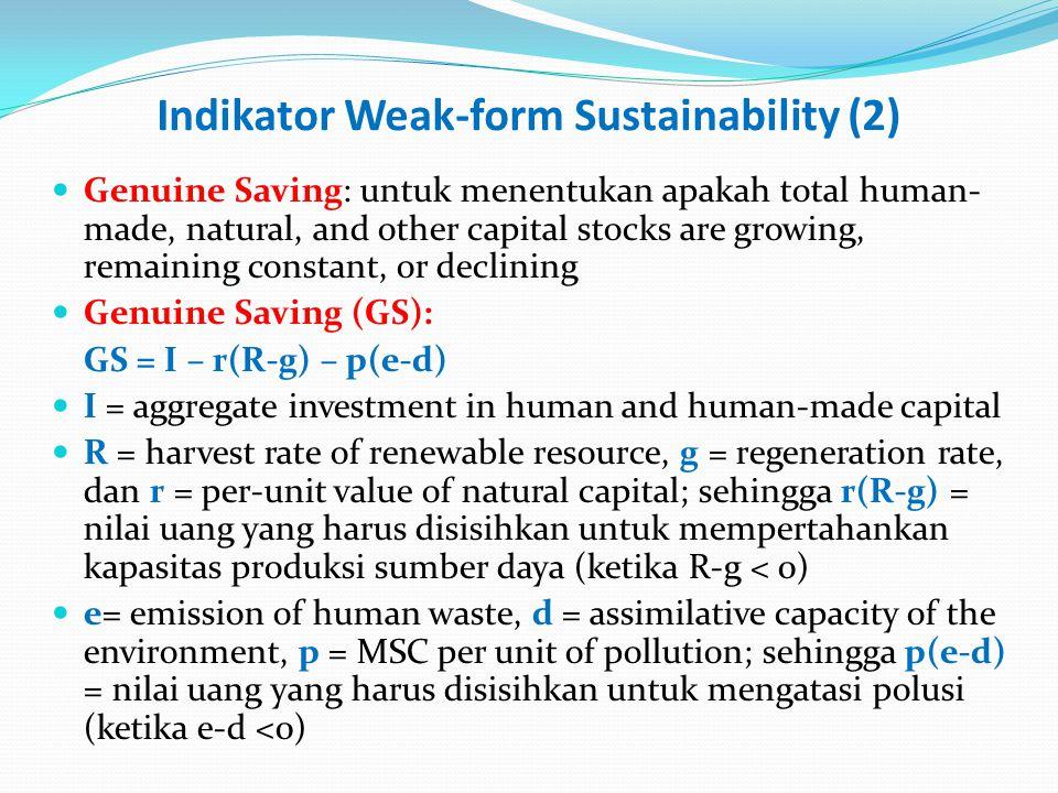 Indikator Weak-form Sustainability (2) Genuine Saving: untuk menentukan apakah total human- made, natural, and other capital stocks are growing, remaining constant, or declining Genuine Saving (GS): GS = I – r(R-g) – p(e-d) I = aggregate investment in human and human-made capital R = harvest rate of renewable resource, g = regeneration rate, dan r = per-unit value of natural capital; sehingga r(R-g) = nilai uang yang harus disisihkan untuk mempertahankan kapasitas produksi sumber daya (ketika R-g < 0) e= emission of human waste, d = assimilative capacity of the environment, p = MSC per unit of pollution; sehingga p(e-d) = nilai uang yang harus disisihkan untuk mengatasi polusi (ketika e-d <0)