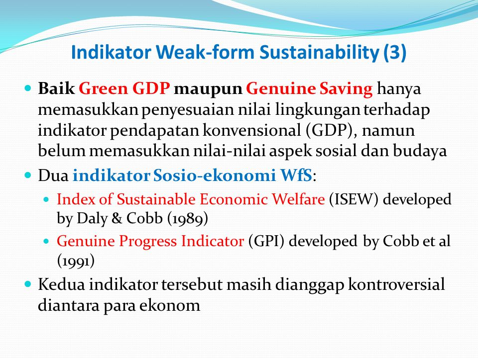 Indikator Weak-form Sustainability (3) Baik Green GDP maupun Genuine Saving hanya memasukkan penyesuaian nilai lingkungan terhadap indikator pendapatan konvensional (GDP), namun belum memasukkan nilai-nilai aspek sosial dan budaya Dua indikator Sosio-ekonomi WfS: Index of Sustainable Economic Welfare (ISEW) developed by Daly & Cobb (1989) Genuine Progress Indicator (GPI) developed by Cobb et al (1991) Kedua indikator tersebut masih dianggap kontroversial diantara para ekonom