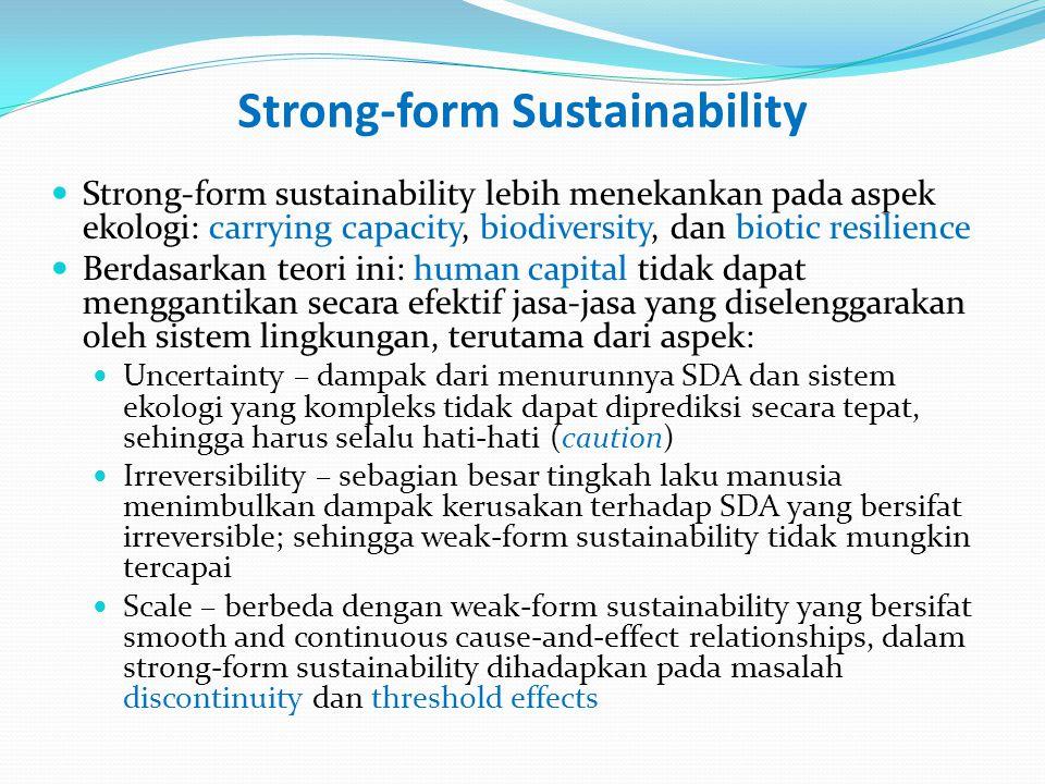 Strong-form Sustainability Strong-form sustainability lebih menekankan pada aspek ekologi: carrying capacity, biodiversity, dan biotic resilience Berdasarkan teori ini: human capital tidak dapat menggantikan secara efektif jasa-jasa yang diselenggarakan oleh sistem lingkungan, terutama dari aspek: Uncertainty – dampak dari menurunnya SDA dan sistem ekologi yang kompleks tidak dapat diprediksi secara tepat, sehingga harus selalu hati-hati (caution) Irreversibility – sebagian besar tingkah laku manusia menimbulkan dampak kerusakan terhadap SDA yang bersifat irreversible; sehingga weak-form sustainability tidak mungkin tercapai Scale – berbeda dengan weak-form sustainability yang bersifat smooth and continuous cause-and-effect relationships, dalam strong-form sustainability dihadapkan pada masalah discontinuity dan threshold effects