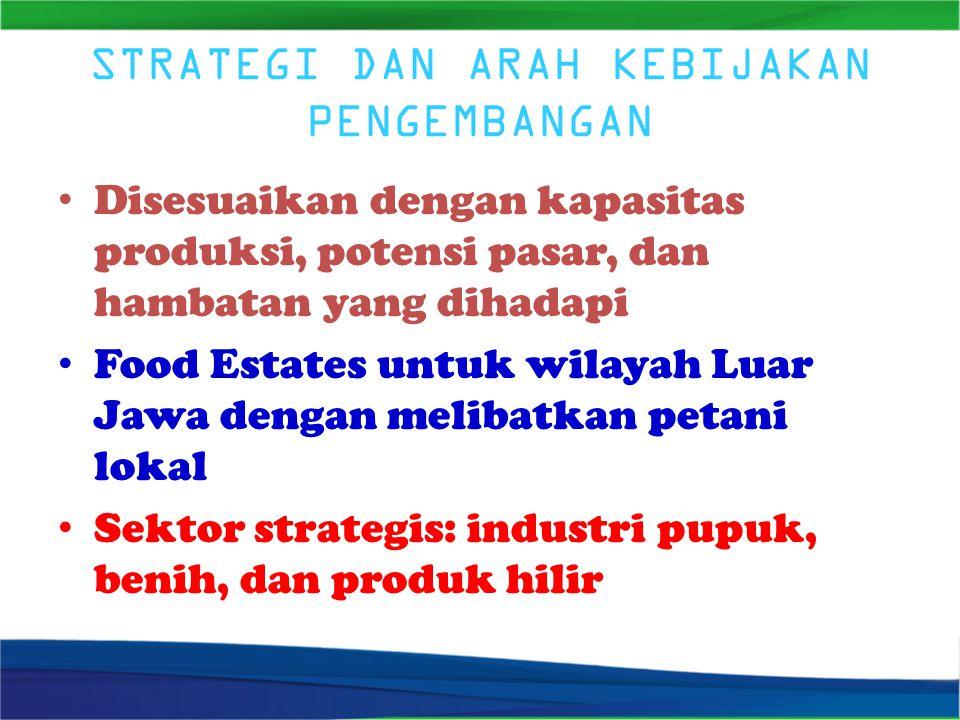 STRATEGI DAN ARAH KEBIJAKAN PENGEMBANGAN Disesuaikan dengan kapasitas produksi, potensi pasar, dan hambatan yang dihadapi Food Estates untuk wilayah Luar Jawa dengan melibatkan petani lokal Sektor strategis: industri pupuk, benih, dan produk hilir