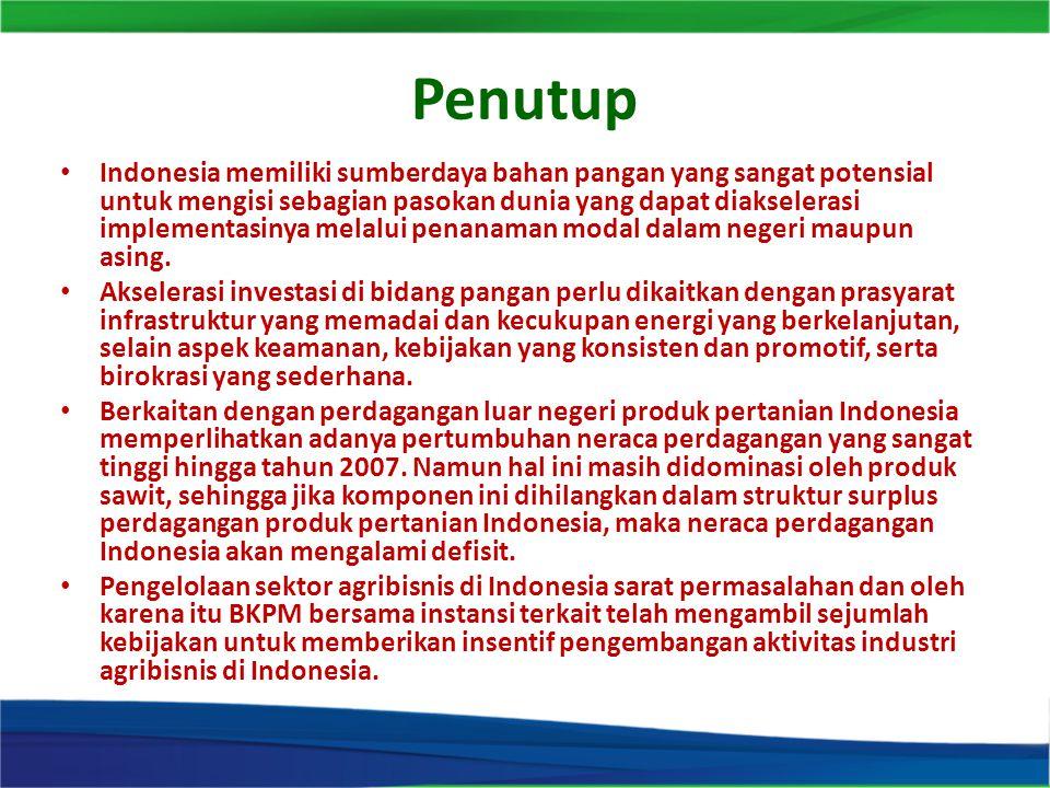 Penutup Indonesia memiliki sumberdaya bahan pangan yang sangat potensial untuk mengisi sebagian pasokan dunia yang dapat diakselerasi implementasinya melalui penanaman modal dalam negeri maupun asing.