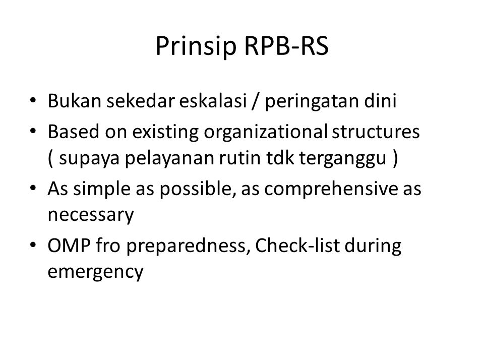 Prinsip RPB-RS Bukan sekedar eskalasi / peringatan dini Based on existing organizational structures ( supaya pelayanan rutin tdk terganggu ) As simple