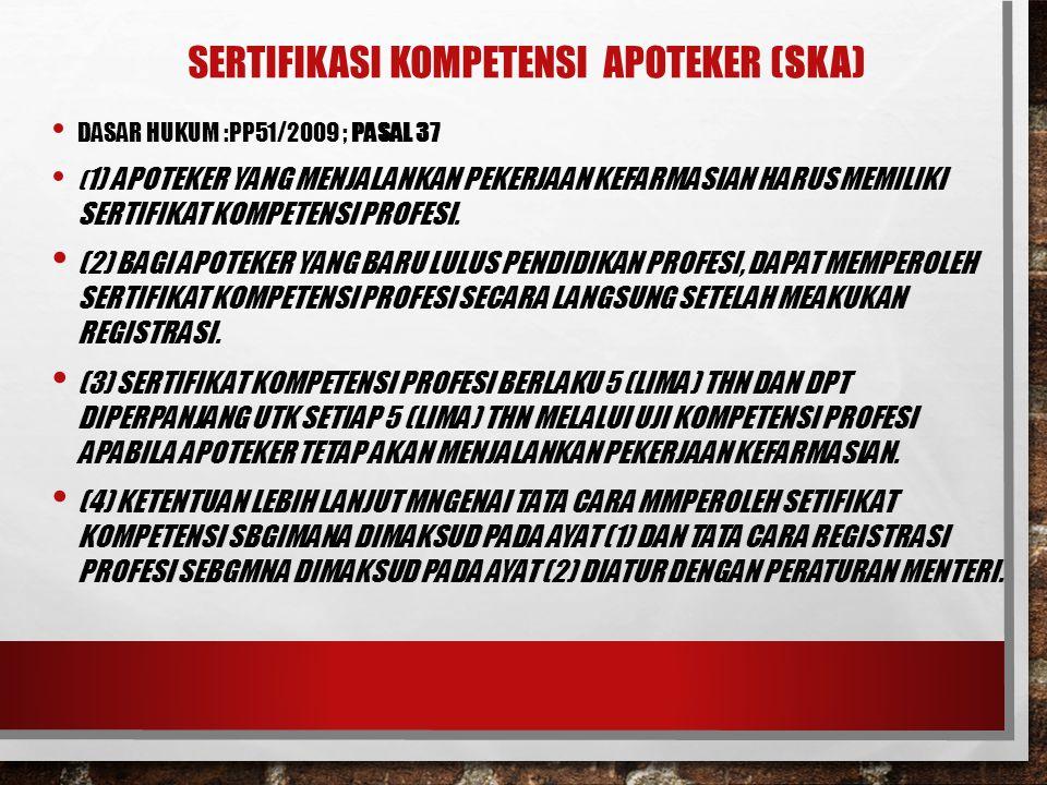 SERTIFIKASI KOMPETENSI APOTEKER (SKA) DASAR HUKUM :PP51/2009 ; PASAL 37 ( 1) APOTEKER YANG MENJALANKAN PEKERJAAN KEFARMASIAN HARUS MEMILIKI SERTIFIKAT
