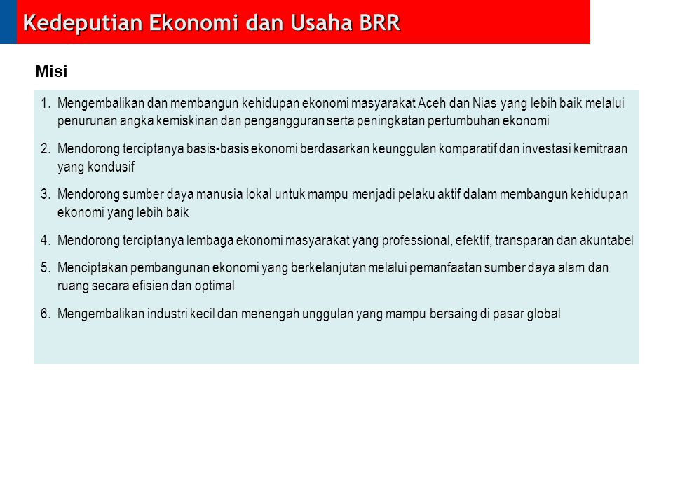 1.Mengembalikan dan membangun kehidupan ekonomi masyarakat Aceh dan Nias yang lebih baik melalui penurunan angka kemiskinan dan pengangguran serta pen