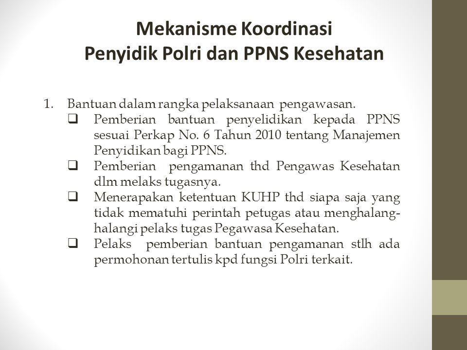 Mekanisme Koordinasi Penyidik Polri dan PPNS Kesehatan 1.Bantuan dalam rangka pelaksanaan pengawasan.  Pemberian bantuan penyelidikan kepada PPNS ses