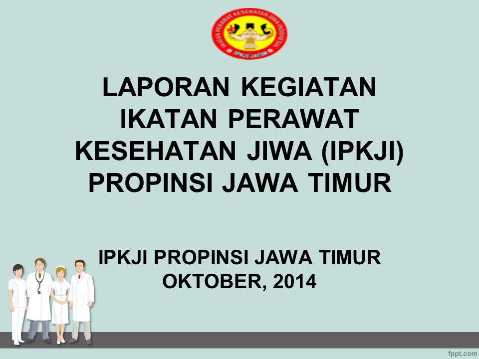 LAPORAN KEGIATAN IKATAN PERAWAT KESEHATAN JIWA (IPKJI) PROPINSI JAWA TIMUR IPKJI PROPINSI JAWA TIMUR OKTOBER, 2014