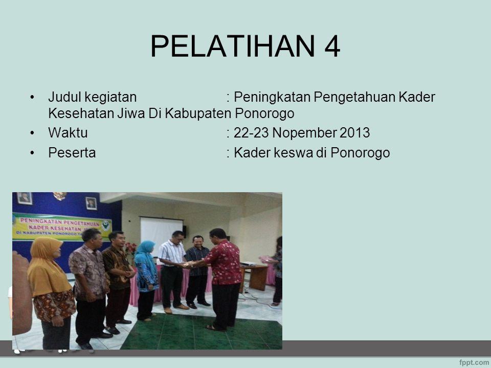 PELATIHAN 4 Judul kegiatan: Peningkatan Pengetahuan Kader Kesehatan Jiwa Di Kabupaten Ponorogo Waktu: 22-23 Nopember 2013 Peserta: Kader keswa di Pono