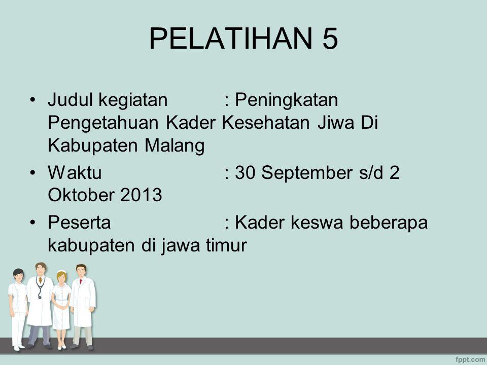 PELATIHAN 5 Judul kegiatan: Peningkatan Pengetahuan Kader Kesehatan Jiwa Di Kabupaten Malang Waktu: 30 September s/d 2 Oktober 2013 Peserta: Kader kes