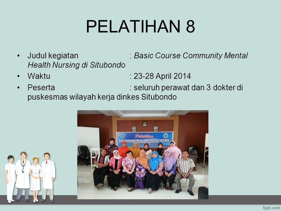 PELATIHAN 8 Judul kegiatan: Basic Course Community Mental Health Nursing di Situbondo Waktu: 23-28 April 2014 Peserta: seluruh perawat dan 3 dokter di