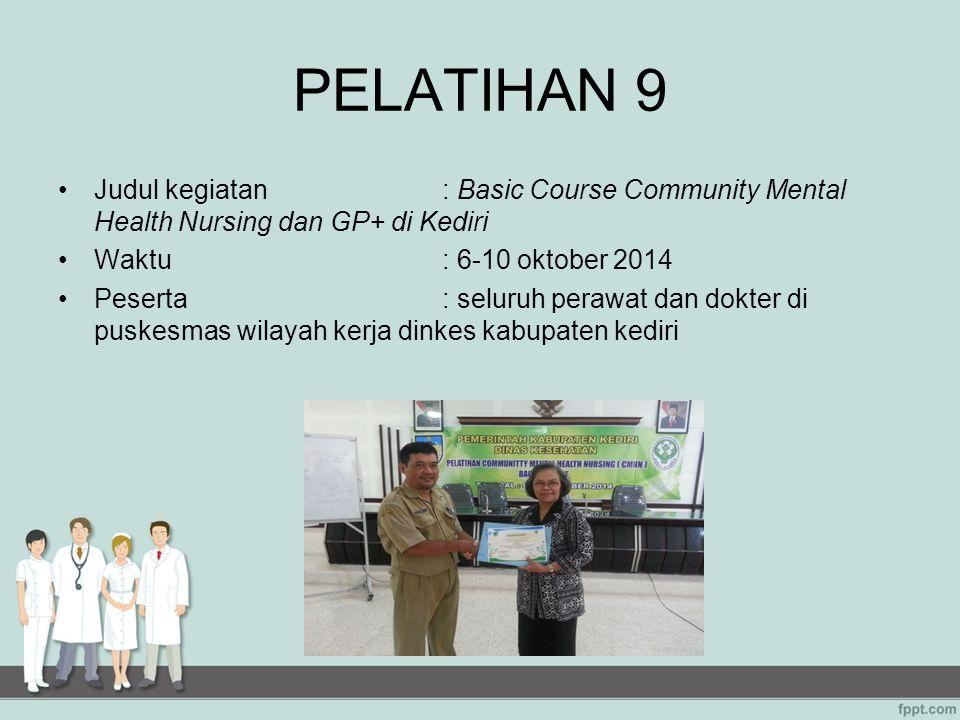 PELATIHAN 9 Judul kegiatan: Basic Course Community Mental Health Nursing dan GP+ di Kediri Waktu: 6-10 oktober 2014 Peserta: seluruh perawat dan dokte