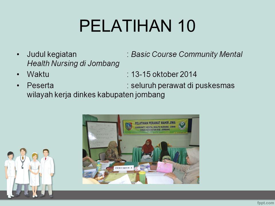 PELATIHAN 10 Judul kegiatan: Basic Course Community Mental Health Nursing di Jombang Waktu: 13-15 oktober 2014 Peserta: seluruh perawat di puskesmas w
