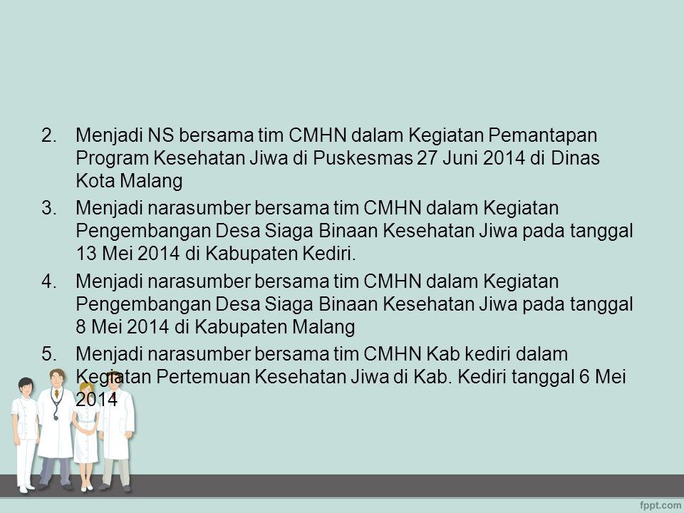 2.Menjadi NS bersama tim CMHN dalam Kegiatan Pemantapan Program Kesehatan Jiwa di Puskesmas 27 Juni 2014 di Dinas Kota Malang 3.Menjadi narasumber ber