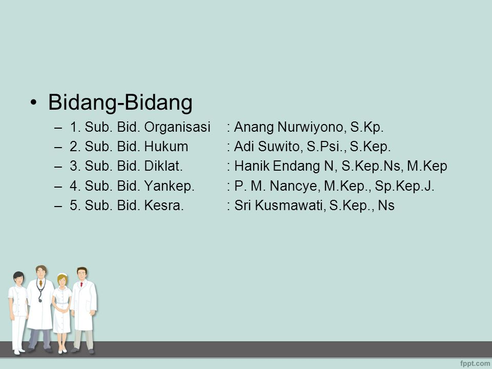 Bidang-Bidang –1. Sub. Bid. Organisasi: Anang Nurwiyono, S.Kp. –2. Sub. Bid. Hukum : Adi Suwito, S.Psi., S.Kep. –3. Sub. Bid. Diklat.: Hanik Endang N,