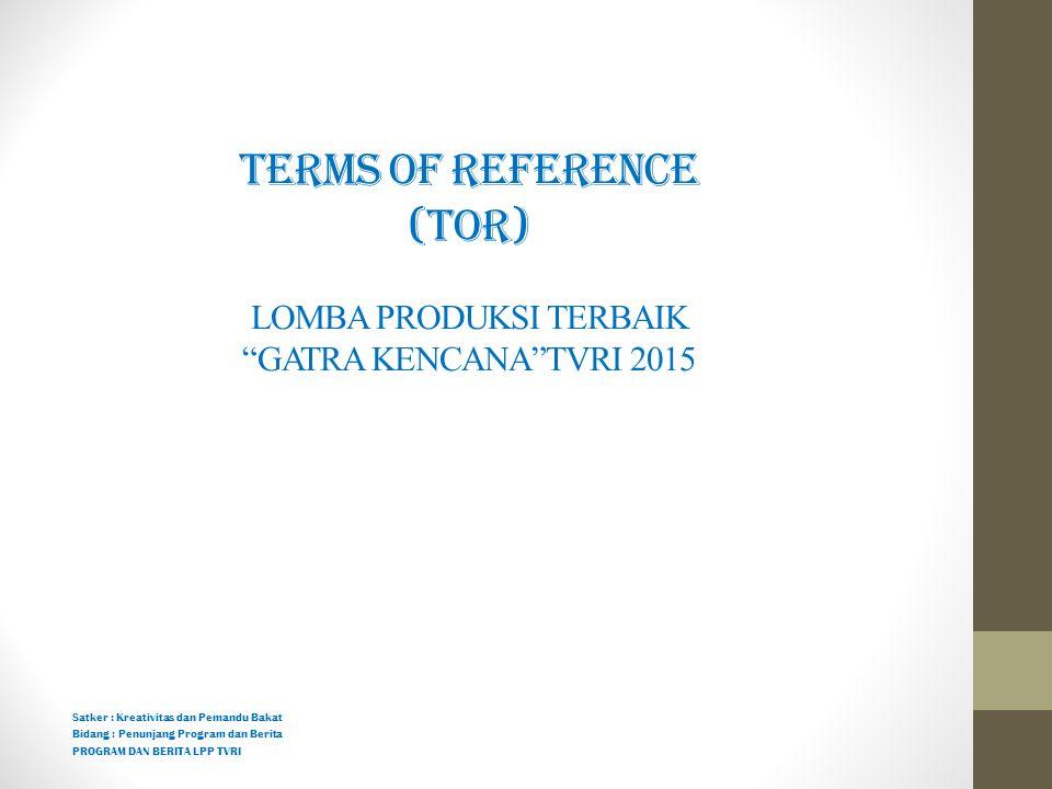 """TERMS OF REFERENCE (TOR) LOMBA PRODUKSI TERBAIK """"GATRA KENCANA""""TVRI 2015 Satker : Kreativitas dan Pemandu Bakat Bidang : Penunjang Program dan Berita"""