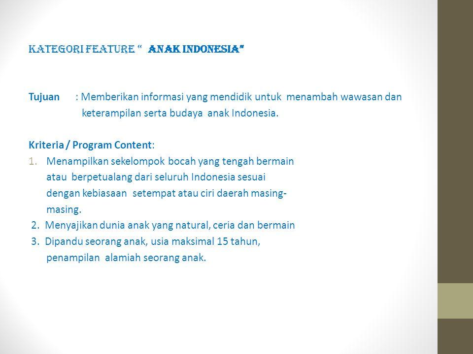 """KATEGORI FEATURE """" ANAK INDONESIA"""" Tujuan : Memberikan informasi yang mendidik untuk menambah wawasan dan keterampilan serta budaya anak Indonesia. Kr"""