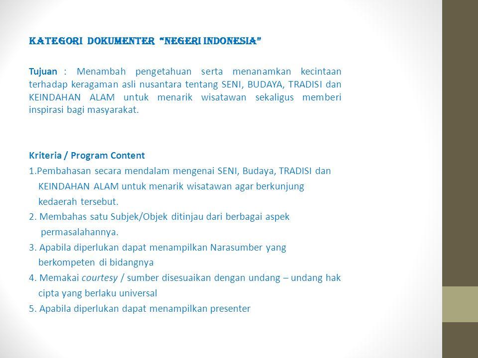 KATEGORI DOKUMENTER NEGERI INDONESIA Tujuan : Menambah pengetahuan serta menanamkan kecintaan terhadap keragaman asli nusantara tentang SENI, BUDAYA, TRADISI dan KEINDAHAN ALAM untuk menarik wisatawan sekaligus memberi inspirasi bagi masyarakat.