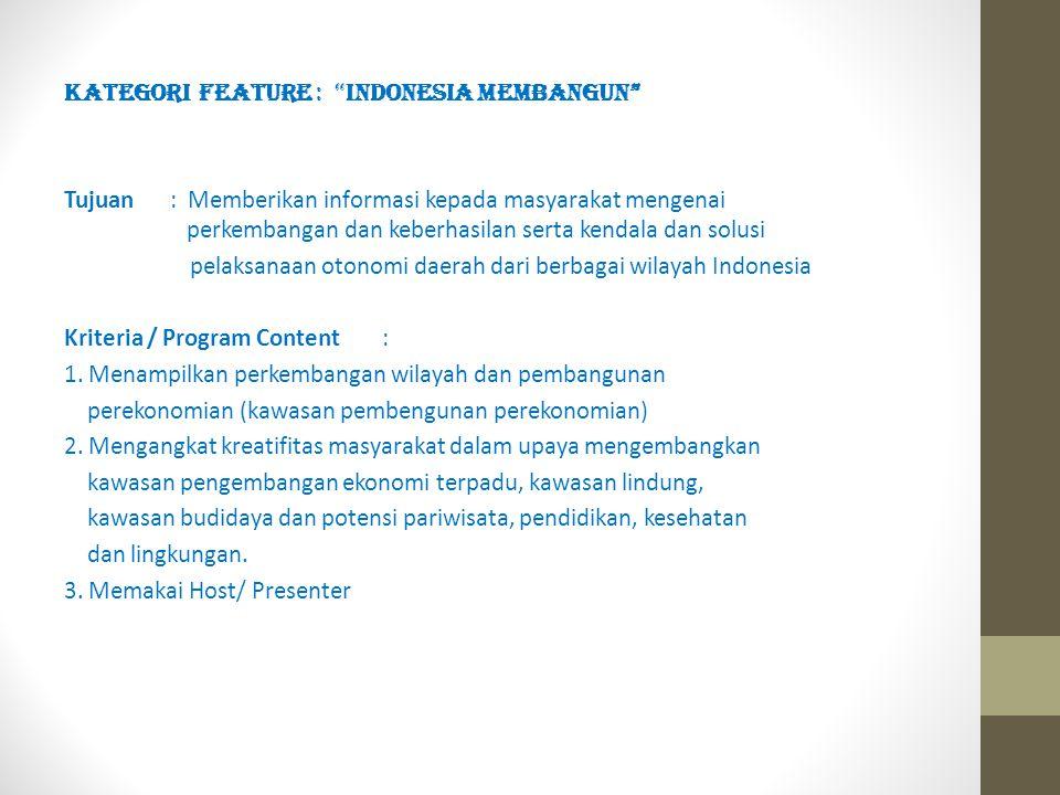 KATEGORI FEATURE : INDONESIA MEMBANGUN Tujuan: Memberikan informasi kepada masyarakat mengenai perkembangan dan keberhasilan serta kendala dan solusi pelaksanaan otonomi daerah dari berbagai wilayah Indonesia Kriteria / Program Content: 1.