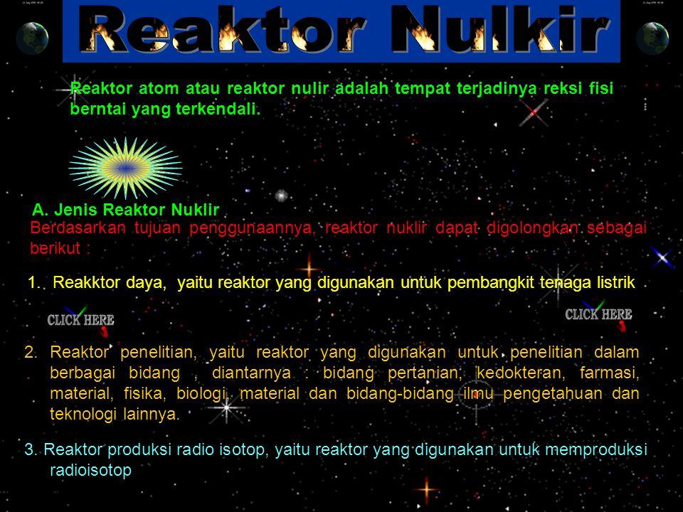 A. Jenis Reaktor Nuklir Reaktor atom atau reaktor nulir adalah tempat terjadinya reksi fisi berntai yang terkendali. 3. Reaktor produksi radio isotop,