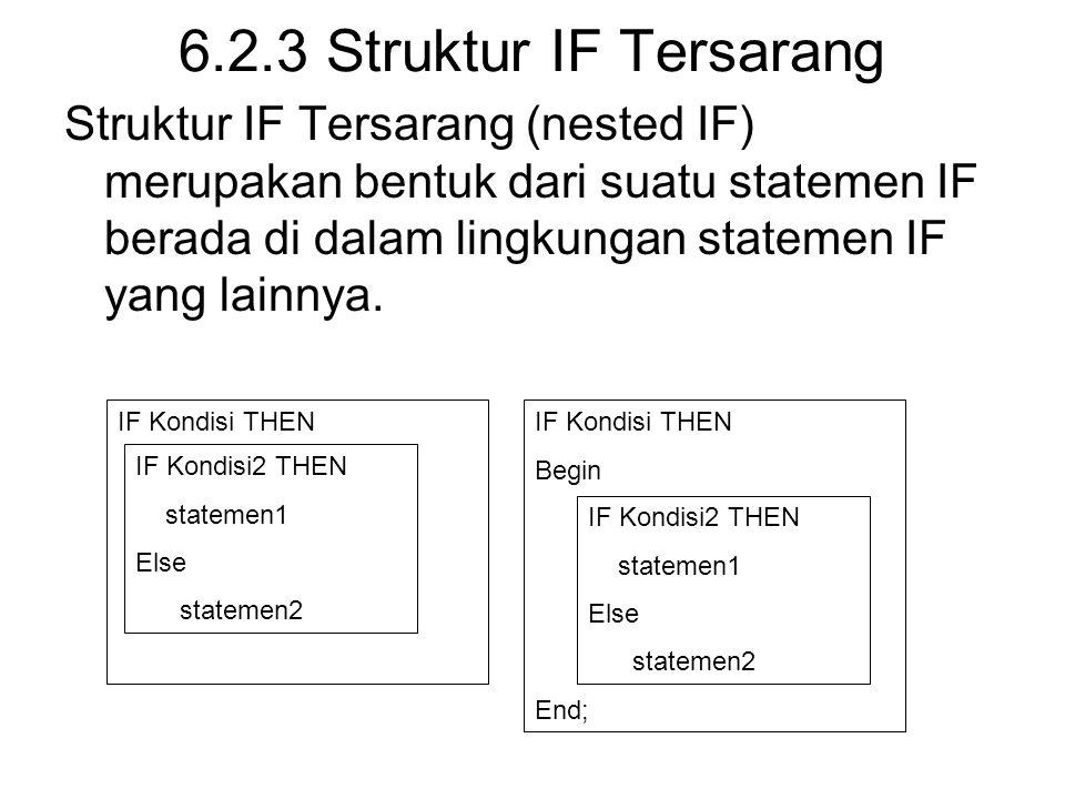 6.2.3 Struktur IF Tersarang Struktur IF Tersarang (nested IF) merupakan bentuk dari suatu statemen IF berada di dalam lingkungan statemen IF yang lainnya.