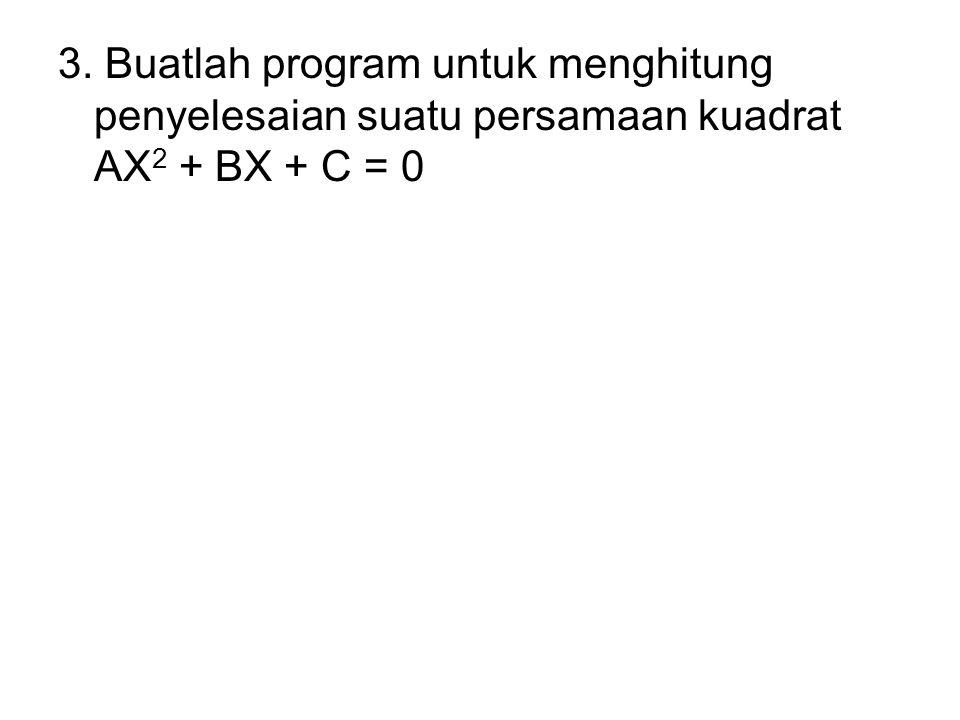 3. Buatlah program untuk menghitung penyelesaian suatu persamaan kuadrat AX 2 + BX + C = 0